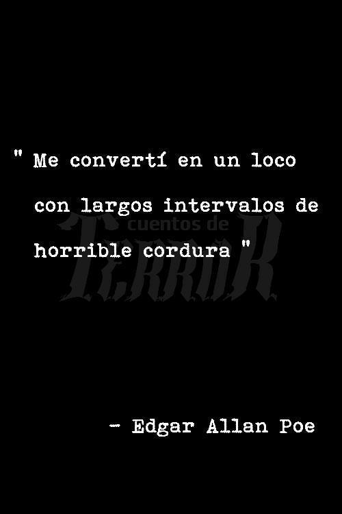 """Me convertí en un loco con intervalos de horrible cordura."" Edgar Allan Poe"