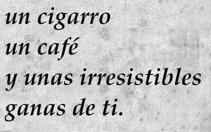 """""""Un cigarro, un café y unas irresistibles ganas de ti."""""""