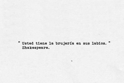 """""""Usted tiene la brujería en sus labios."""" William Shakespeare"""