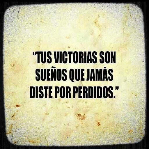 tus victorias son sueños que jamás diste por perdidos