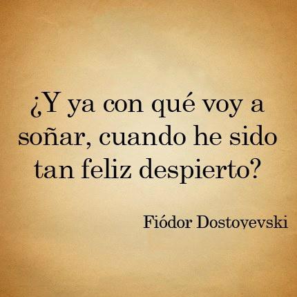 y ya con que voy a soñar, cuando he sido tan feliz despierto, fiodor dostoyesvski
