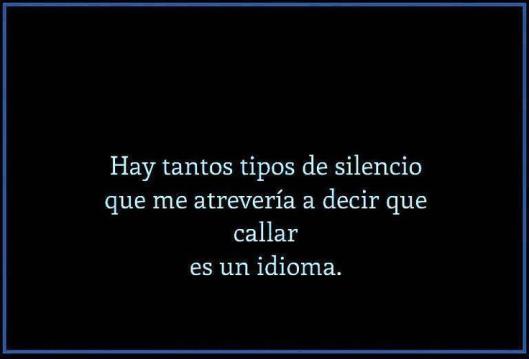 hay tantos tipos de silencio, que me atrevería a decir que, callar, es un idioma