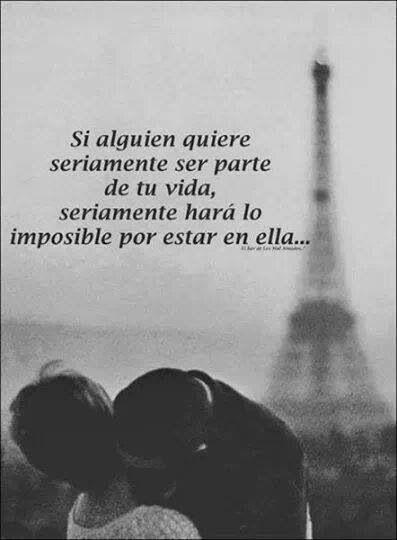 si alguien quiere seriamente ser parte de tu vida, seriamente, hará lo imposible por estar en ella