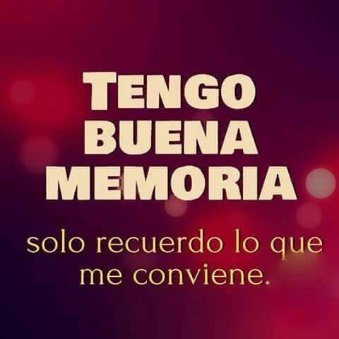 tengo buena memoria, solo recuerdo lo que me conviene