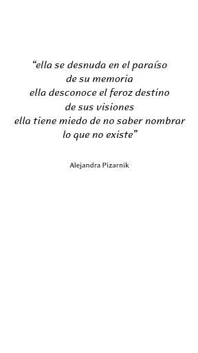 Ella se desnuda en el paraíso de su memoria, ella desconoce el feroz destino de sus visiones, ella tiene miedo de no saber nombrar lo que no existe, alejandra Pizarnik