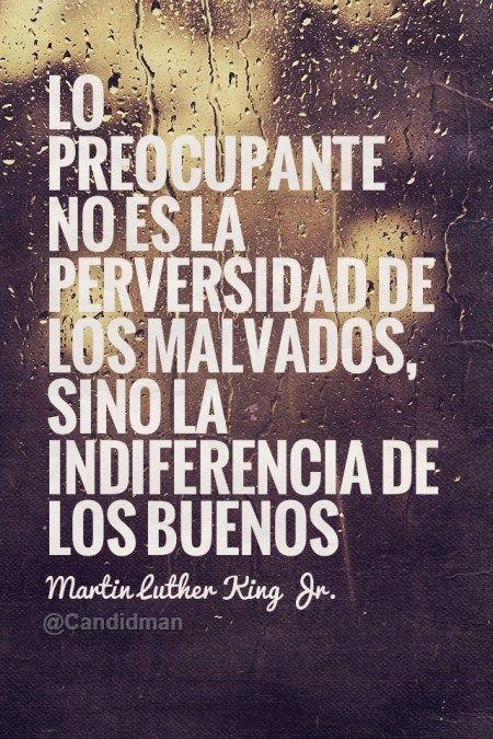 lo preocupante no es la perversidad de los malvados, sino la indiferencia de los buenos, Marti Luther King, junior