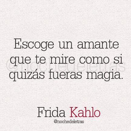 Escoge un amante que te mire como si quizás fueras magia, frida kahlo
