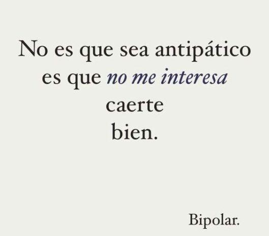 No es que sea antipático es que no me interesa caerte bien, bipolar