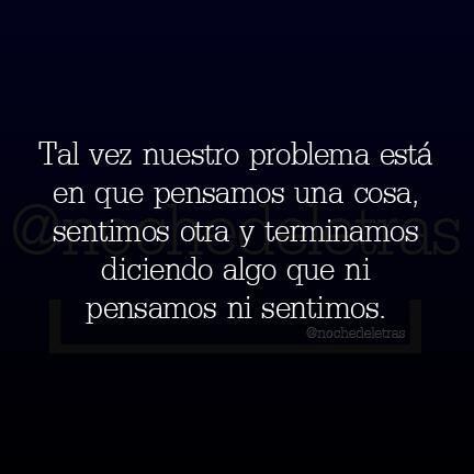 Tal vez nuestro problema está en que pensamos una cosa, sentimos otra y terminamos diciendo algo que ni pensamos ni sentimos