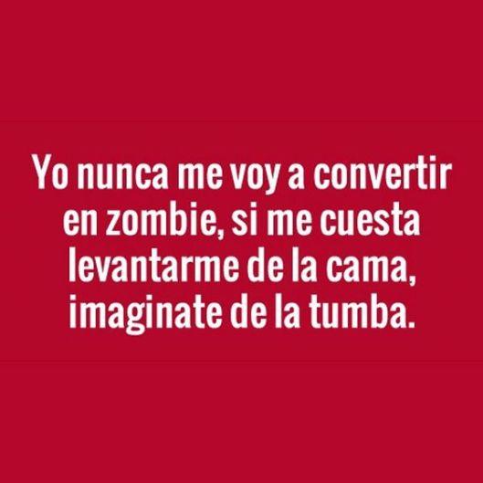yo nunca me voy a convertir en zombie, si me cuesta levantarme de la cama, imagínate de la tumba