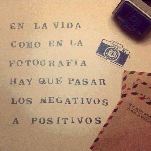 en la vida como en la fotografía hay que pasar los negativos a positivos