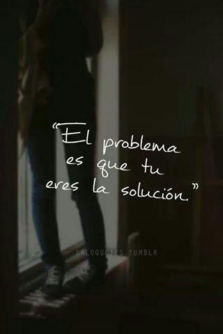 El problema es que tu eres la solución